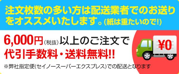 注文枚数の多い方は配送業者でのお送りをオススメいたします。(紙は重たいので!)6,000円以上のご注文で代引手数料・送料無料!!※都内のお客様限定のサービスになります。東京都以外のお客様は、30,000円以上のご注文で代引手数料が、10,000円以上のご注文で送料が無料となります。